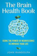 The brain health book using the power of neuroscience to improve your life