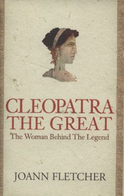 Cleopatra the Great The Woman behind the Legend by Joann Fletcher