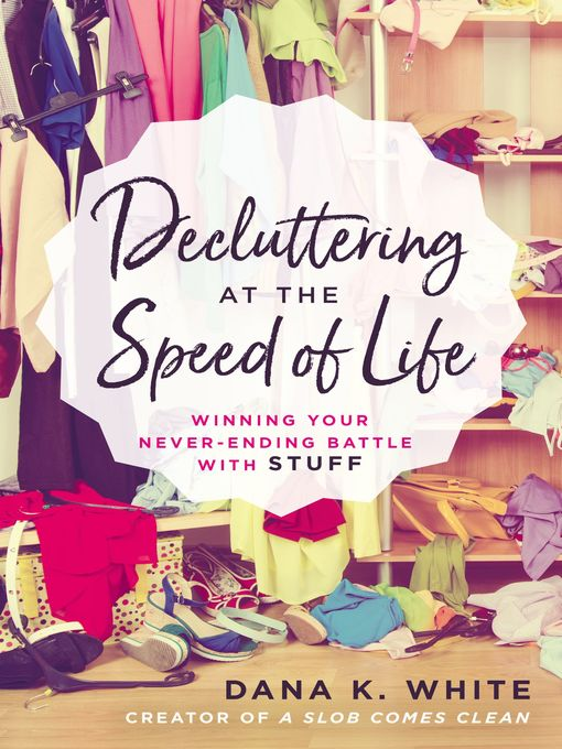 Decluttering at the Speed of Life Winning Your Never-Ending Battle with Stuff.