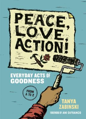 Peace  Love  Action - Everyday Acts of Goodness by Tanya Zabinski