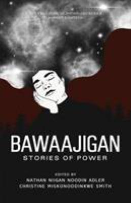 Bawaajigan - Stories of Power edited by Christine Miskonoodinkwe Smith and Nathan Niigaan Noodin Adler
