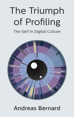 The Triumph of Prolfiling The Self in the Digital Culture by Andreas Bernard