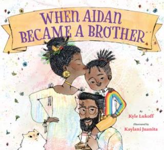 When Aidan Became a Brother by Kyle Lukoff and Kaylani Juanita