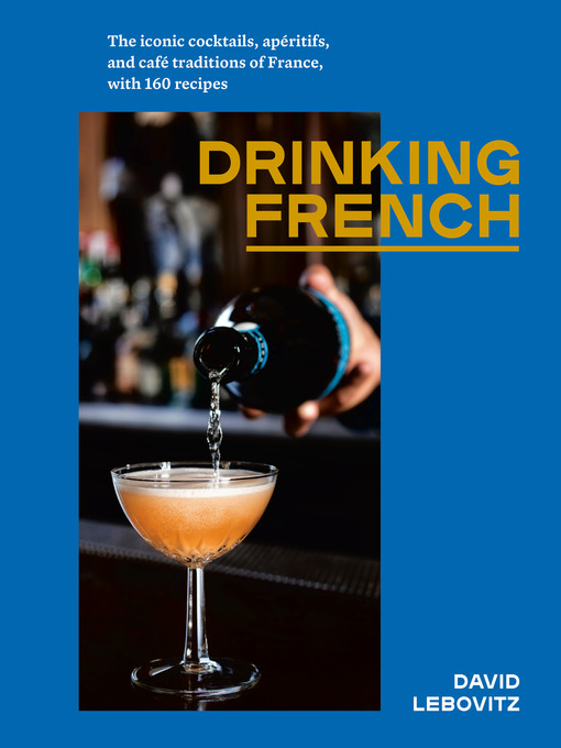 Drinking french The Iconic Cocktails  Apéritifs  and Café Traditions of France  with 160 Recipes