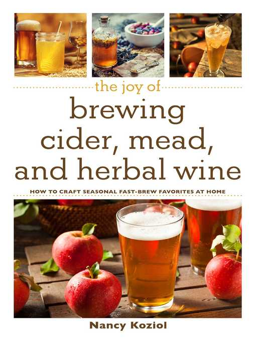 The Joy of Brewing Cider  Mead  and Herbal Wine How to Craft Seasonal Fast-Brew Favorites at Home