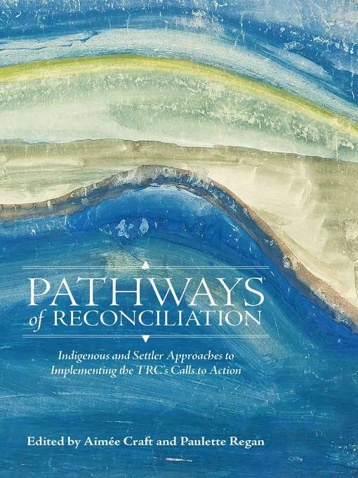 Pathways of Reconciliation - Indigenous and Settler Approaches to Implementing the TRC's Calls to Action by Aimée Craft and Paulette Regan