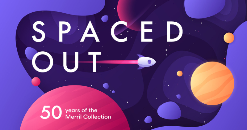 Illustration of rocket ship blasting through stylized space and title Spaced Out and subtitle 50 years of the Merril Collection