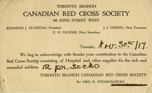 Paper reading Toronto Branch Canadian Red Cross Society 88 King Street West Kenneth J. Dunstan, President J. J. Gibson Hon. Treasury C. N. Candee Hon. Secretary Toronto November 30 We beg to acknowledge with thanks your contribution to the Canadian Red Cross Society consisting of Hospital and other supplies for the sick and wounded soldiers. 12 pair socks Toronto Branch Canadian Red Cross Society Per Mrs. R. Stearns-Hicks with some words crossed out