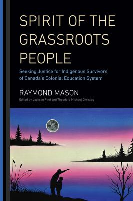 Spirit of the Grassroots People - Seeking Justice for Indigenous Survivors of Canada's Colonial Education System by Raymond Mason