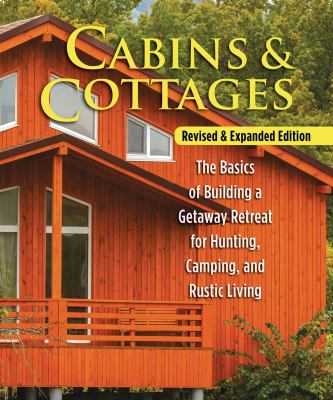 Cabins & Cottages The Basics of Building a Getaway Retreat for Hunting  Camping  and Rustic Living