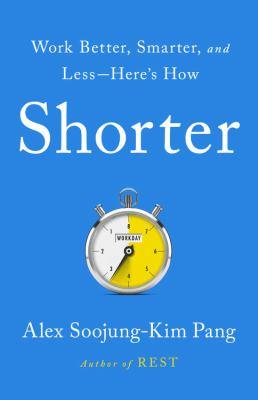 Shorter Work Better  Smarter & Less by Alex Soojung-Kim Pang