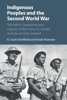 Indigenous Peoples and the Second World War - The Politics  Experiences and Legacies of War in the US  Canada  Australia and New Zealand by R. Scott Sheffield and Noah Riseman