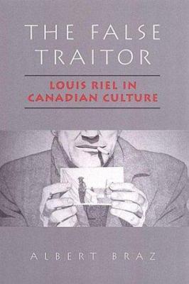 The False Traitor - Louis Riel in Canadian Culture by Albert Raimundo Braz