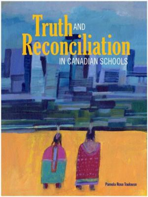Truth and Reconciliation in Canadian Schools by Pamela Rose Toulouse