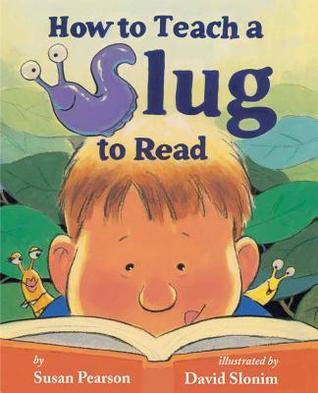 How to Teach a Slug to Read by Susan Pearson and David Slonim