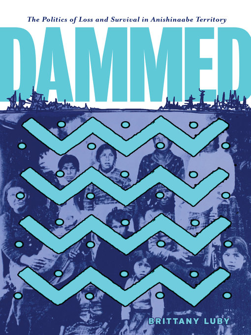 Dammed - The Politics of Loss and Survival on Anishinaabe Territory by Brittany Luby