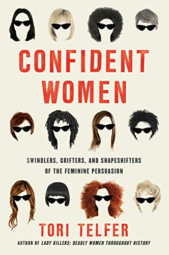 Confident Women: Swindlers  Grifters  and Shapeshifters of the Feminine Persuasion by Tori Telfer
