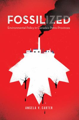 Fossilized- environmental policy in Canada's petro provinces by Angela Carter